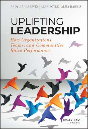 Uplifting Leadership: How Organizations, Teams, and Communities Raise Performance de Andy Hargreaves
