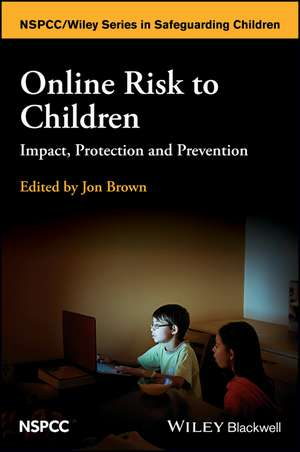 Online Risk to Children: Impact, Protection and Prevention de Jon Brown
