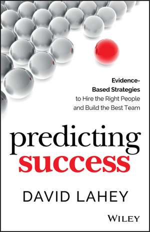 Predicting Success: Evidence–Based Strategies to Hire the Right People and Build the Best Team de David Lahey