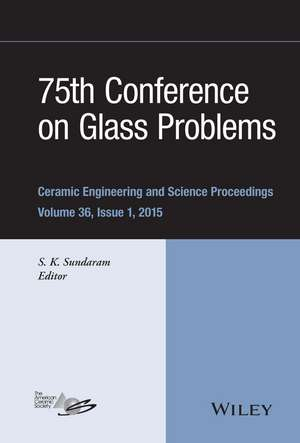 75th Conference on Glass Problems: A Collection of Papers Presented at the 75th Conference on Glass Problems, Greater Columbus Convention Center, Columbus, Ohio, November 3–6, 2014 de S. K. Sundaram