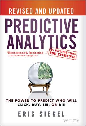 Predictive Analytics: The Power to Predict Who Will Click, Buy, Lie, or Die de Eric Siegel