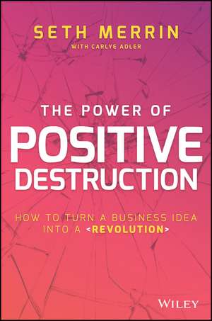The Power of Positive Destruction: How to Turn a Business Idea Into a Revolution de Seth Merrin