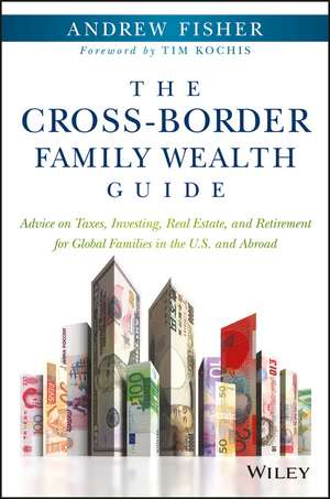 The Cross–Border Family Wealth Guide: Advice on Taxes, Investing, Real Estate, and Retirement for Global Families in the U.S. and Abroad de Andrew Fisher