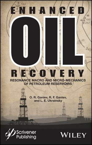 Enhanced Oil Recovery: Resonance Macro– and Micro–Mechanics of Petroleum Reservoirs de O. R. Ganiev