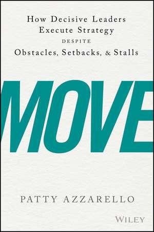 Move: How Decisive Leaders Execute Strategy Despite Obstacles, Setbacks, and Stalls de Patty Azzarello