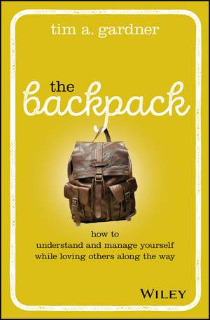 The Backpack: How to Understand and Manage Yourself While Loving Others Along the Way de Tim A. Gardner