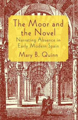The Moor and the Novel: Narrating Absence in early modern Spain de Mary B. Quinn
