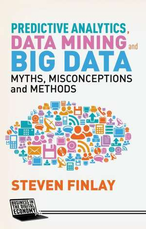 Predictive Analytics, Data Mining and Big Data: Myths, Misconceptions and Methods de S. Finlay