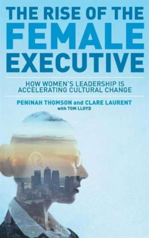 The Rise of the Female Executive: How Women's Leadership is Accelerating Cultural Change de Peninah Thomson