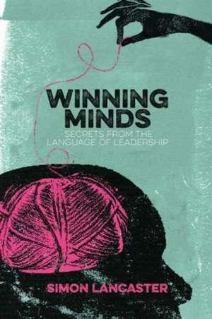 Winning Minds: Secrets From the Language of Leadership de Simon Lancaster