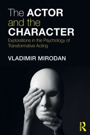 The Actor and the Character: Explorations in the Psychology of Transformative Acting de Vladimir Mirodan