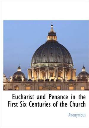 Eucharist and Penance in the First Six Centuries of the Church de Anonymous