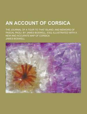 An  Account of Corsica; The Journal of a Tour to That Island; And Memoirs of Pascal Paoli. by James Boswell, Esq; Illustrated with a New and Accurate