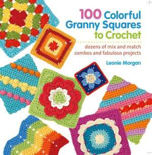 100 Colorful Granny Squares to Crochet:  Dozens of Mix and Match Combos and Fabulous Projects de Leonie Morgan