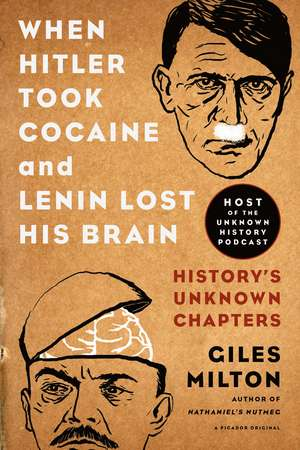 When Hitler Took Cocaine and Lenin Lost His Brain:  History's Unknown Chapters de Giles Milton