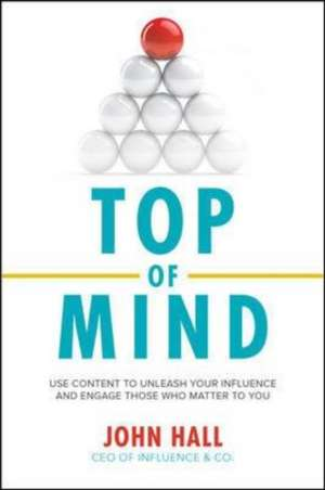 Top of Mind: Use Content to Unleash Your Influence and Engage Those Who Matter To You de John Hall