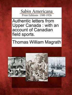 Authentic Letters from Upper Canada: With an Account of Canadian Field Sports. de Thomas William Magrath