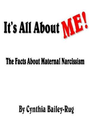 It's All about Me! the Facts about Maternal Narcissism de Cynthia Bailey-Rug