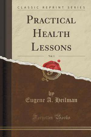 Practical Health Lessons, Vol. 1 (Classic Reprint) de Eugene A. Heilman
