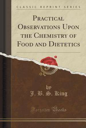 Practical Observations Upon the Chemistry of Food and Dietetics (Classic Reprint) de J. B. S. King