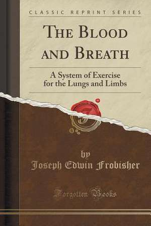 The Blood and Breath: A System of Exercise for the Lungs and Limbs (Classic Reprint) de Joseph Edwin Frobisher