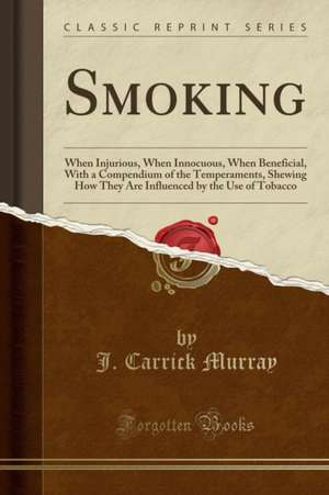 Smoking: When Injurious, When Innocuous, When Beneficial, with a Compendium of the Temperaments, Shewing How They Are Influence de J. Carrick Murray