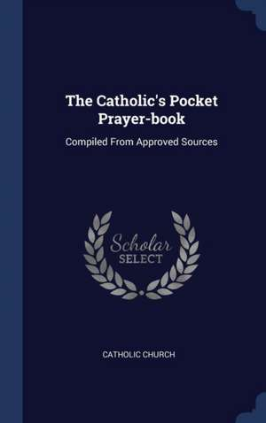 The Catholic's Pocket Prayer-Book: Compiled from Approved Sources de Catholic Church