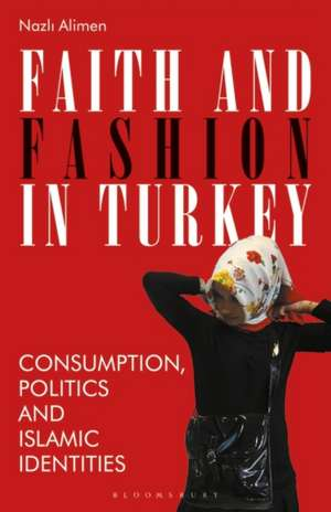 Faith and Fashion in Turkey: Consumption, Politics and Islamic Identities de Nazli Alimen