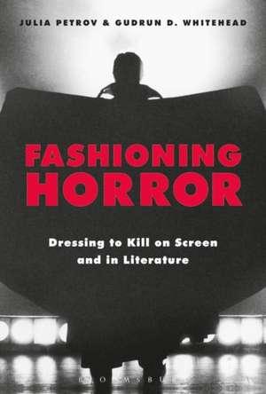 Fashioning Horror: Dressing to Kill on Screen and in Literature de Julia Petrov
