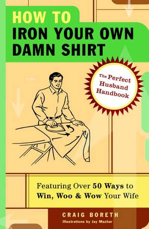 How to Iron Your Own Damn Shirt:  The Perfect Husband Handbook Featuring Over 50 Foolproof Ways to Win, Woo & Wow Your Wife de Craig Boreth