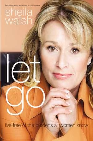 Let Go: Live Free of the Burdens All Women Know de Sheila Walsh