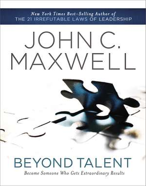 Beyond Talent: Become Someone Who Gets Extraordinary Results de John C. Maxwell