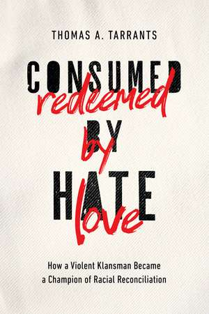 Consumed by Hate, Redeemed by Love: How a Violent Klansman Became a Champion of Racial Reconciliation de Thomas A. Tarrants