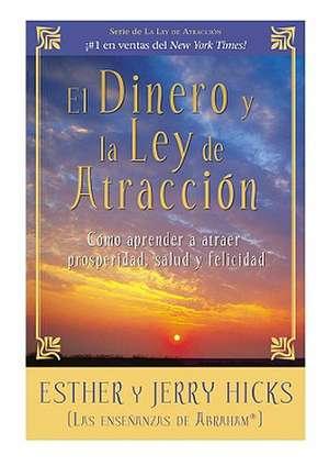 El Dinero y La Ley de Atraccion:  Como Aprender a Atraer Prosperidad, Salud y Felicidad de Esther Hicks