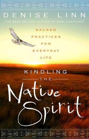 Kindling the Native Spirit:  Sacred Practices for Everyday Life de Denise Linn