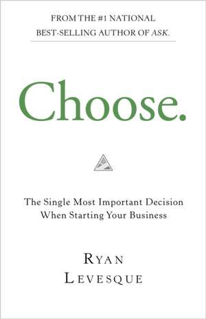 Choose: The Single Most Important Decision Before Starting Your Business de Ryan Levesque
