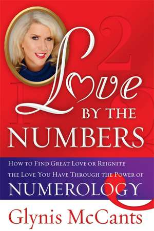 Love by the Numbers:  How to Find Great Love or Reignite the Love You Have Through the Power of Numerology de Glynis McCants