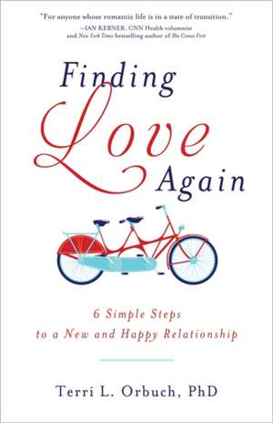 Finding Love Again:  6 Simple Steps to a New and Happy Relationship de Terri L. Orbuch
