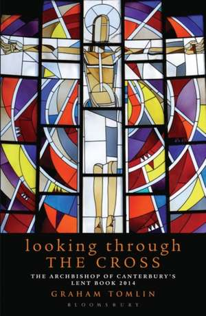 Looking Through the Cross: The Archbishop of Canterbury's Lent Book 2014 de The Revd Dr Graham Tomlin