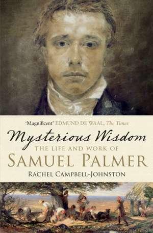 Mysterious Wisdom: The Life and Work of Samuel Palmer de Rachel Campbell-Johnston