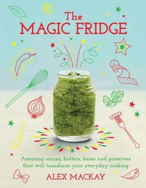 The Magic Fridge: Amazing sauces, butters, bases and preserves that will transform your everyday cooking de Alex Mackay
