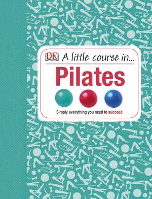 A Little Course in Pilates: Simply Everything You Need to Succeed de DK