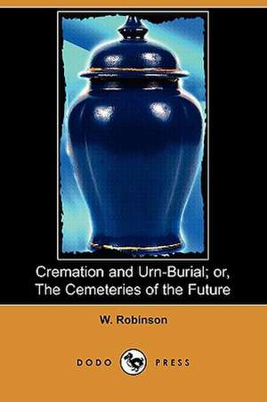 Cremation and Urn-Burial; Or, the Cemeteries of the Future (Dodo Press) de W. Robinson