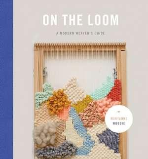 On the Loom:  A Modern Weaver's Guide de Maryanne Moodie