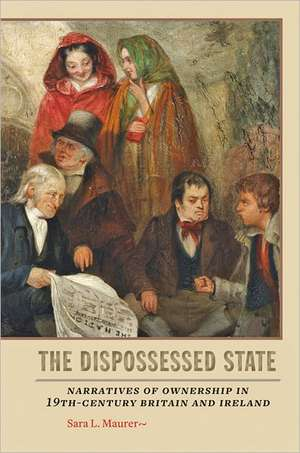 The Dispossessed State – Narratives of Ownership in Nineteenth–Century Britain and Ireland de Sara Maurer