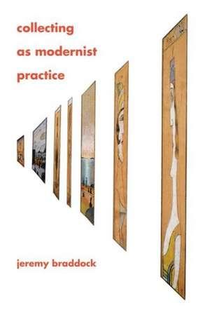 Collecting as Modernist Practice de Jeremy Braddock