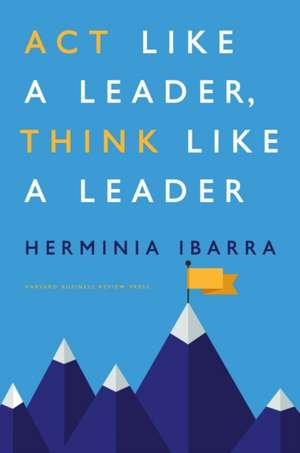 Act Like a Leader, Think Like a Leader de Herminia Ibarra