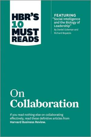 "HBR's 10 Must Reads on Collaboration (with Featured Article ""Social Intelligence and the Biology of Leadership,"" by Daniel Goleman and Richard Boyatzi:  A Road Map for Reaching Your Unique Potential de Harvard Business Review"