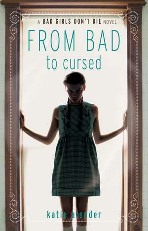 Bad Girls Don't Die From Bad to Cursed de Katie Alender