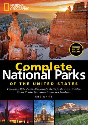 National Geographic Complete National Parks of the United States: Featuring 400+ Parks, Monuments, Battlefields, Historic Sites, Scenic Trails, Recreation Areas and Seashores de Mel White